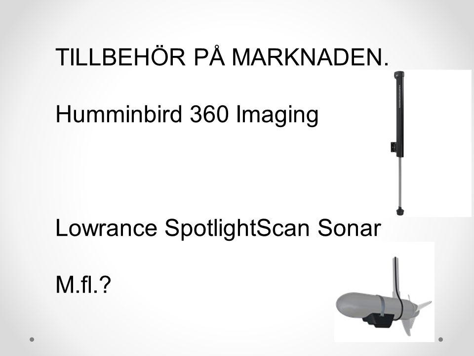 TILLBEHÖR PÅ MARKNADEN. Humminbird 360 Imaging Lowrance SpotlightScan Sonar M.fl.?