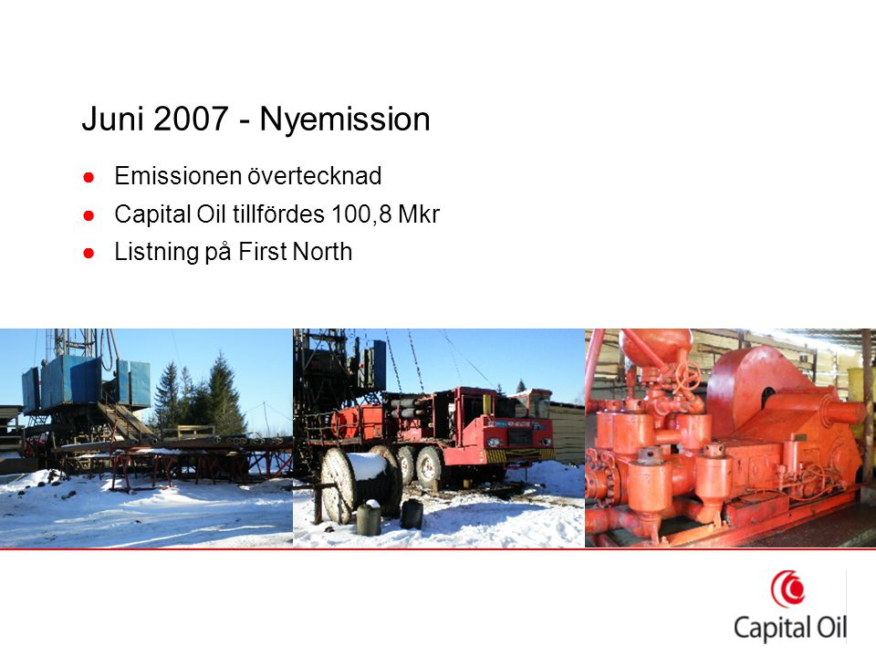 Juni 2007 - Nyemission ●Emissionen övertecknad ●Capital Oil tillfördes 100,8 Mkr ●Listning på First North