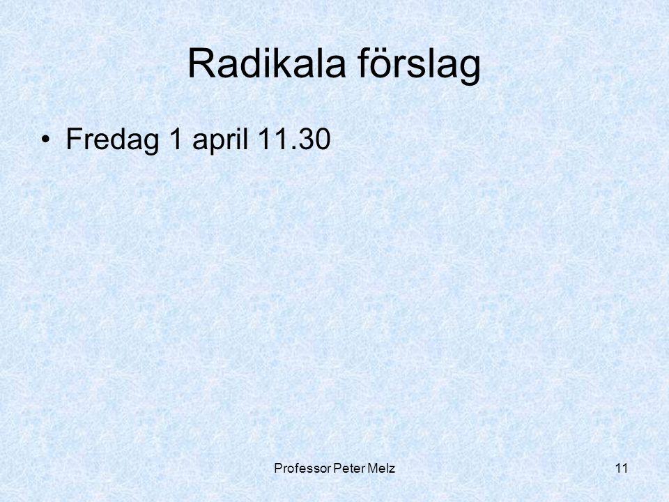 Professor Peter Melz11 Radikala förslag Fredag 1 april 11.30