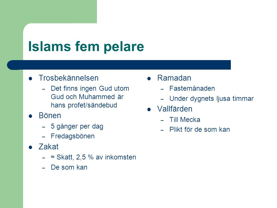 Islams fem pelare Trosbekännelsen – Det finns ingen Gud utom Gud och Muhammed är hans profet/sändebud Bönen – 5 gånger per dag – Fredagsbönen Zakat –