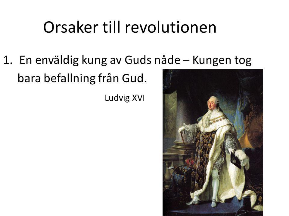 Orsaker till revolutionen 1.En enväldig kung av Guds nåde – Kungen tog bara befallning från Gud. Ludvig XVI