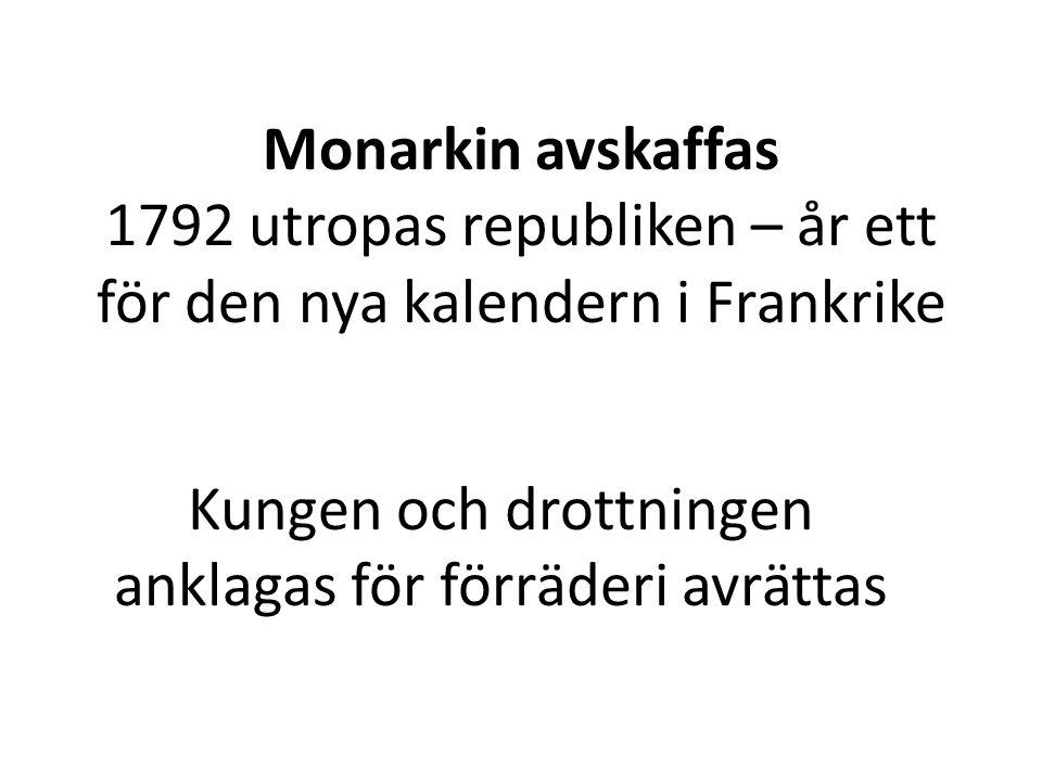 Monarkin avskaffas 1792 utropas republiken – år ett för den nya kalendern i Frankrike Kungen och drottningen anklagas för förräderi avrättas