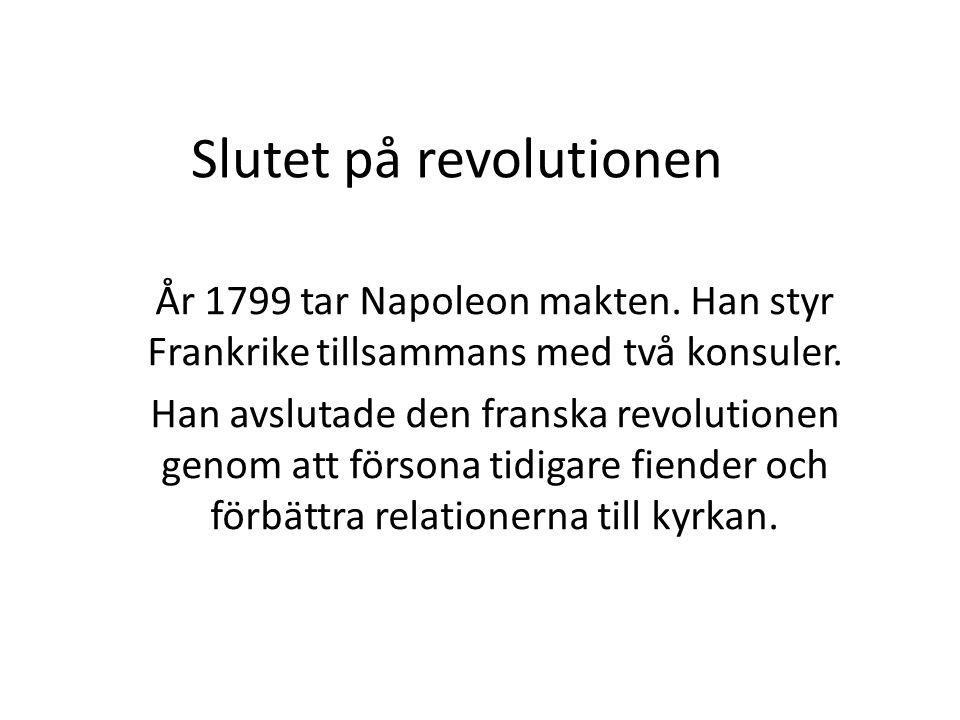 Slutet på revolutionen År 1799 tar Napoleon makten. Han styr Frankrike tillsammans med två konsuler. Han avslutade den franska revolutionen genom att