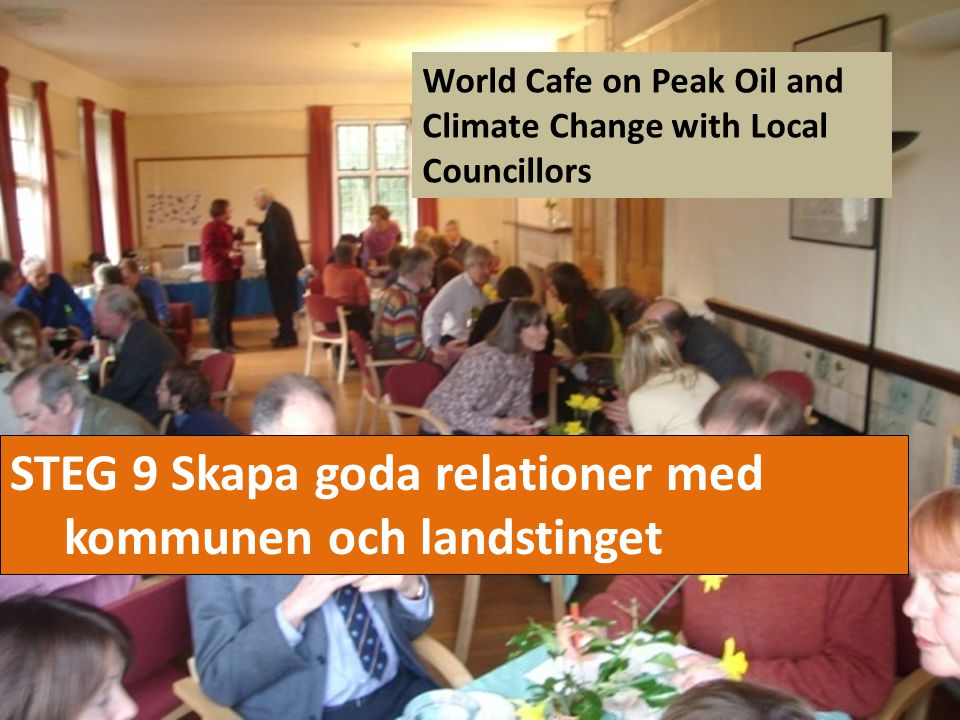 STEG 9 Skapa goda relationer med kommunen och landstinget World Cafe on Peak Oil and Climate Change with Local Councillors