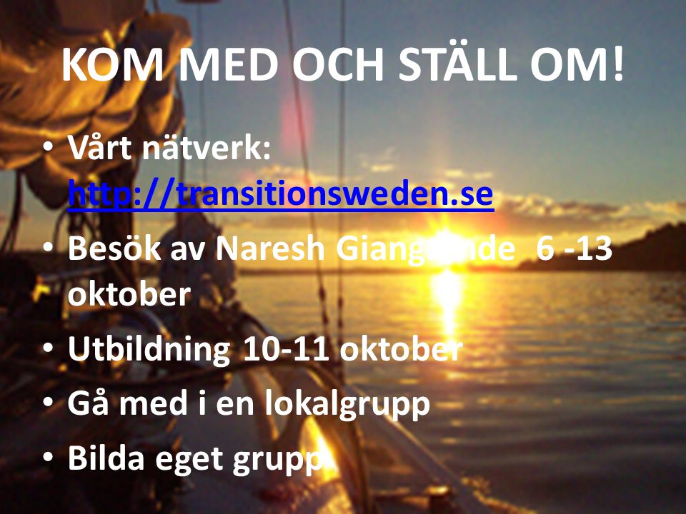 KOM MED OCH STÄLL OM! Vårt nätverk: http://transitionsweden.se http://transitionsweden.se Besök av Naresh Giangrande 6 -13 oktober Utbildning 10-11 ok