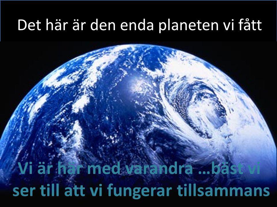 Det här är den enda planeten vi fått Vi är här med varandra …bäst vi ser till att vi fungerar tillsammans