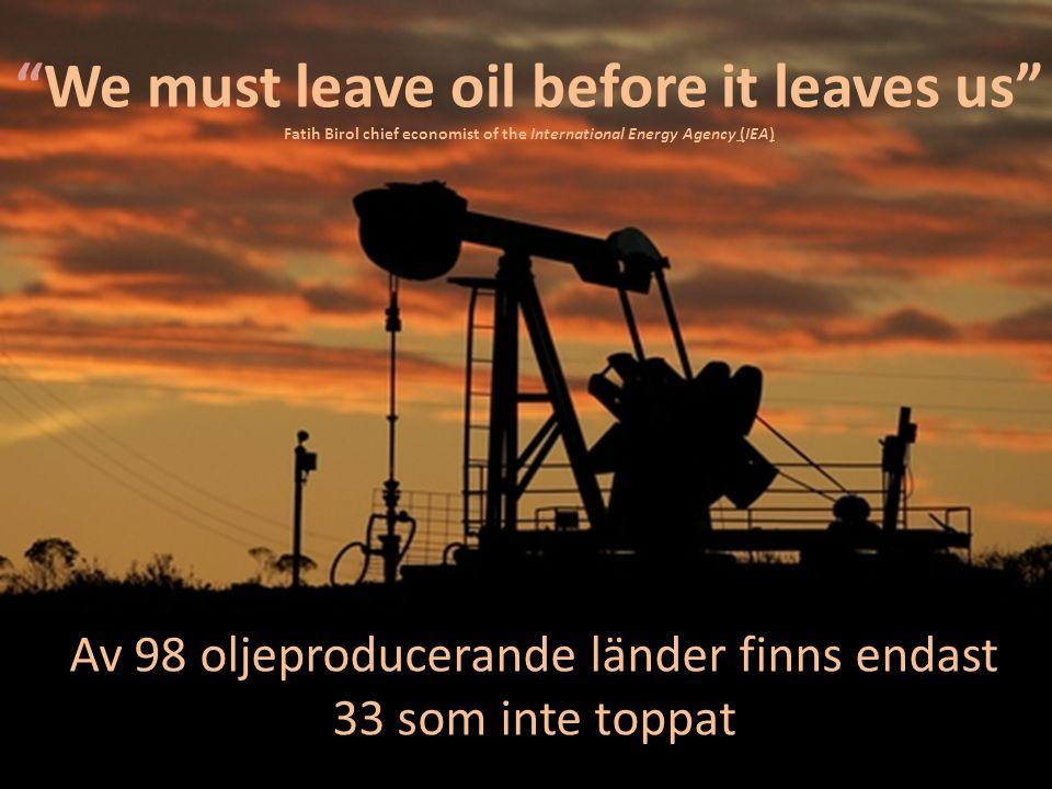 We must leave oil before it leaves us Fatih Birol chief economist of the International Energy Agency (IEA) Av 98 oljeproducerande länder finns endast 33 som inte toppat
