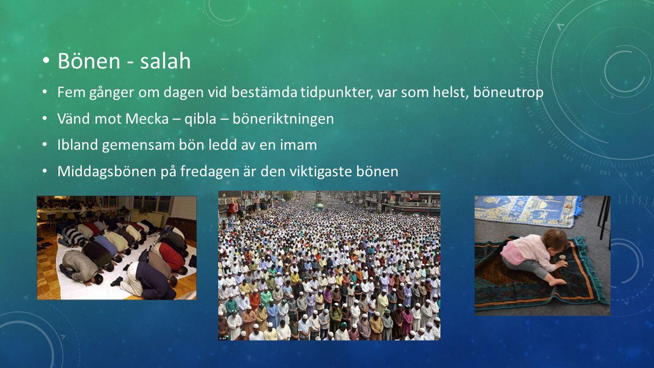Bönen - salah Fem gånger om dagen vid bestämda tidpunkter, var som helst, böneutrop Vänd mot Mecka – qibla – böneriktningen Ibland gemensam bön ledd av en imam Middagsbönen på fredagen är den viktigaste bönen