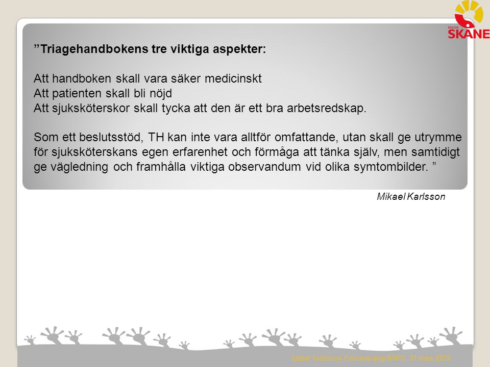 År 2007 Direktiv bildandet av Forskning/Vetenskaplig Arbetsgrupp knuten till Styrgruppen Triage Region Skåne Syfte: Att säkerställa den medicinska kvalitén i det Skånska Triagessystemet.
