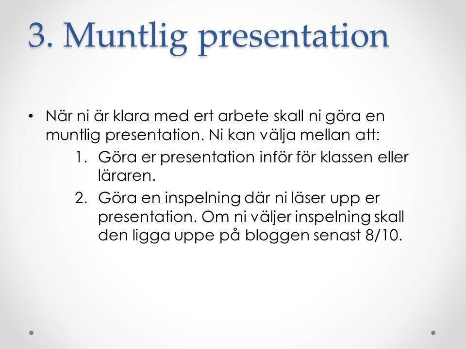 3. Muntlig presentation När ni är klara med ert arbete skall ni göra en muntlig presentation. Ni kan välja mellan att: 1.Göra er presentation inför fö