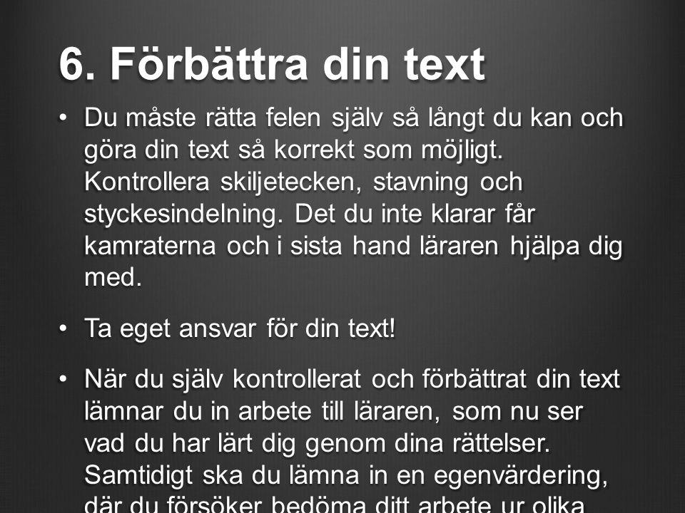 6. Förbättra din text Du måste rätta felen själv så långt du kan och göra din text så korrekt som möjligt. Kontrollera skiljetecken, stavning och styc