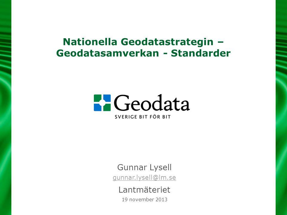 Nationella Geodatastrategin – Geodatasamverkan - Standarder Gunnar Lysell gunnar.lysell@lm.se gunnar.lysell@lm.se Lantmäteriet 19 november 2013