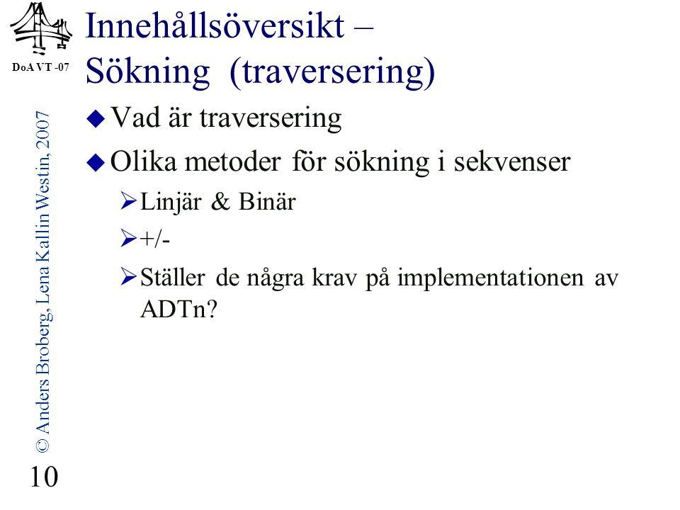 DoA VT -07 © Anders Broberg, Lena Kallin Westin, 2007 10 Innehållsöversikt – Sökning (traversering)  Vad är traversering  Olika metoder för sökning