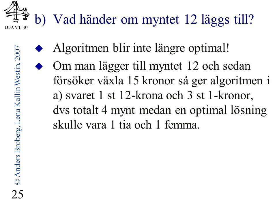DoA VT -07 © Anders Broberg, Lena Kallin Westin, 2007 25 b) Vad händer om myntet 12 läggs till?  Algoritmen blir inte längre optimal!  Om man lägger