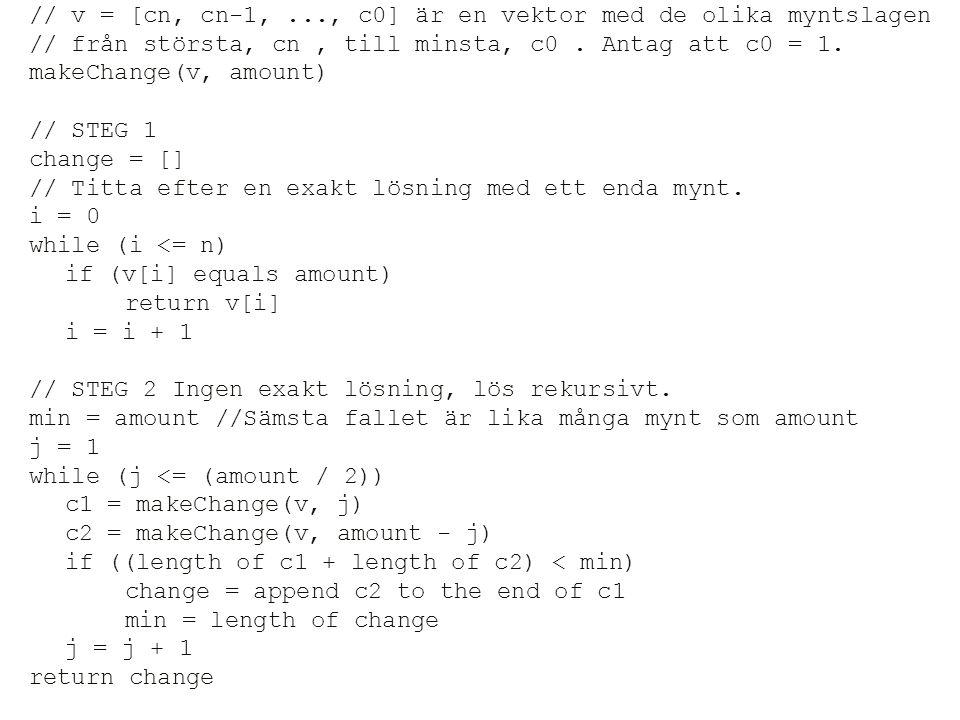 // v = [cn, cn-1,..., c0] är en vektor med de olika myntslagen // från största, cn, till minsta, c0. Antag att c0 = 1. makeChange(v, amount) // STEG 1