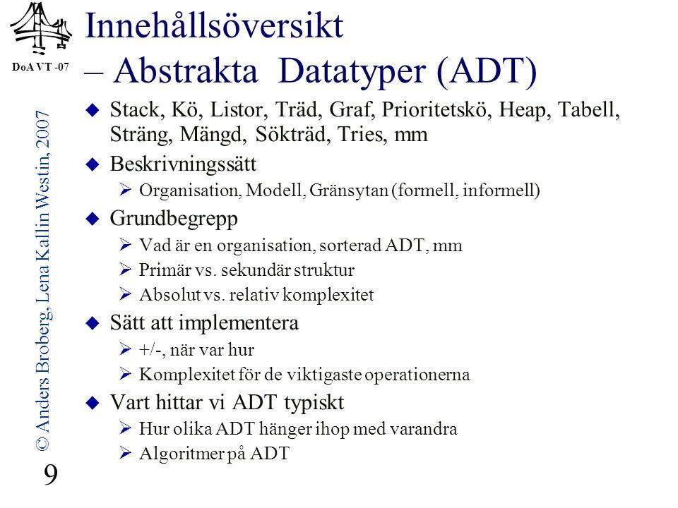 DoA VT -07 © Anders Broberg, Lena Kallin Westin, 2007 9 Innehållsöversikt – Abstrakta Datatyper (ADT)  Stack, Kö, Listor, Träd, Graf, Prioritetskö, H