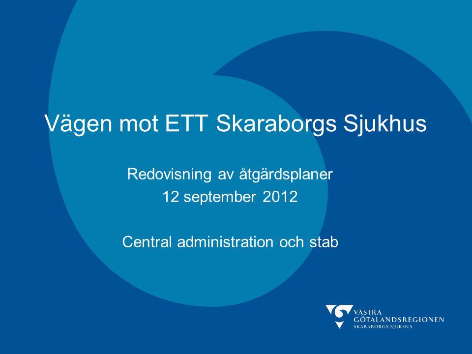 Vägen mot ETT Skaraborgs Sjukhus Redovisning av åtgärdsplaner 12 september 2012 Central administration och stab