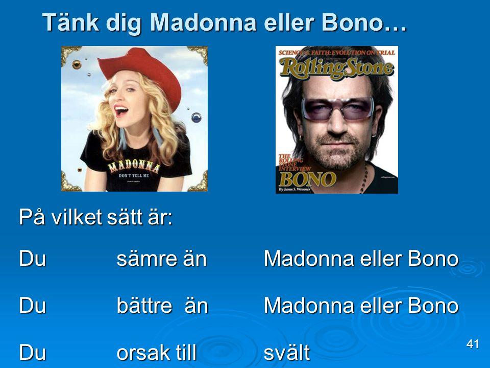 På vilket sätt är: Du sämre änMadonna eller Bono Du bättre änMadonna eller Bono Duorsak tillsvält Tänk dig Madonna eller Bono… 41
