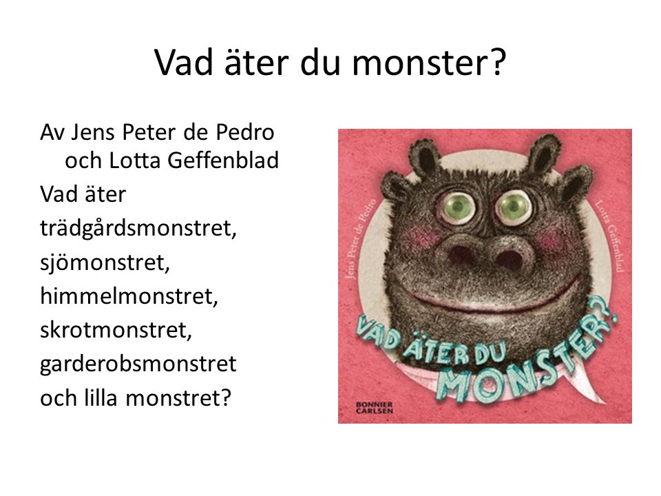 Vad äter du monster? Av Jens Peter de Pedro och Lotta Geffenblad Vad äter trädgårdsmonstret, sjömonstret, himmelmonstret, skrotmonstret, garderobsmons