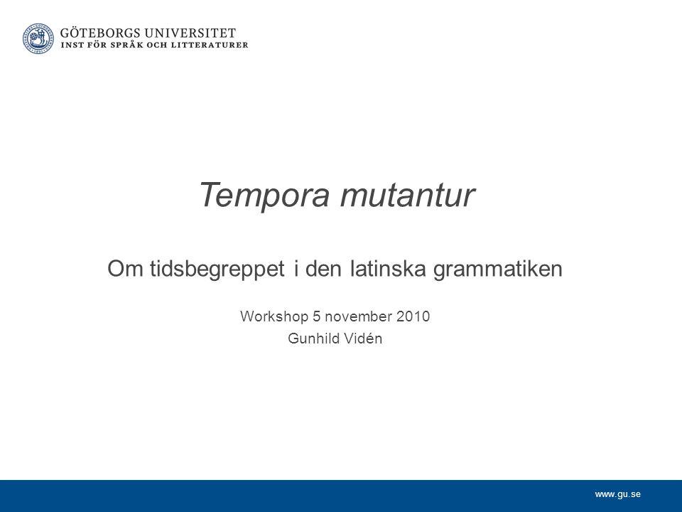 www.gu.se Om tidsbegreppet i den latinska grammatiken Workshop 5 november 2010 Gunhild Vidén Tempora mutantur