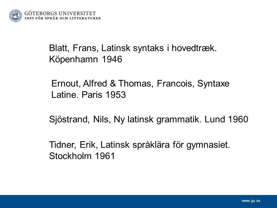 www.gu.se Sjöstrand, Nils, Ny latinsk grammatik. Lund 1960 Tidner, Erik, Latinsk språklära för gymnasiet. Stockholm 1961 Blatt, Frans, Latinsk syntaks