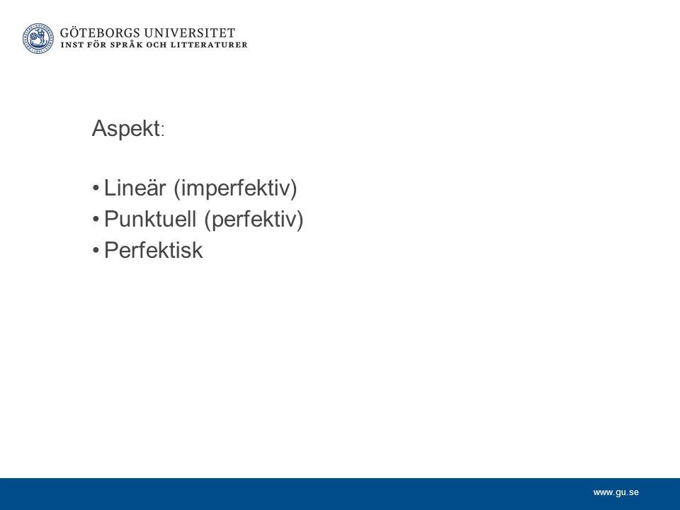 www.gu.se Aspekt : Lineär (imperfektiv) Punktuell (perfektiv) Perfektisk