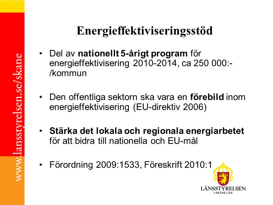 Stödet i Skåne Länsstyrelserna -uppdraget att stödja och samordna kommuner och landsting som sökt stödet I Skåne: Länsstyrelsen och Energikontoret Skåne samverkar i samordningsrollen Obligatoriska åtgärder enligt förordning Energieffektiva byggnader, miljöanpassad offentlig upphandling, transporter Exempel på fokusområden -Tillförlitlig statistik -Organisation av det interna energiarbetet -Framtagande av lämpliga åtgärder, mål och strategier 27 kommuner i Skåne har sökt stöd Projektledare lst, Veronica Lindeberg tfn: 040 -25 21 58
