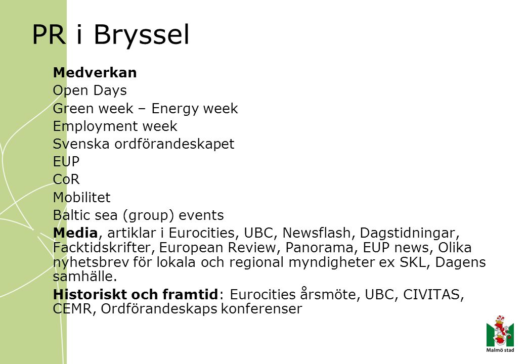 PR i Bryssel Medverkan Open Days Green week – Energy week Employment week Svenska ordförandeskapet EUP CoR Mobilitet Baltic sea (group) events Media, artiklar i Eurocities, UBC, Newsflash, Dagstidningar, Facktidskrifter, European Review, Panorama, EUP news, Olika nyhetsbrev för lokala och regional myndigheter ex SKL, Dagens samhälle.