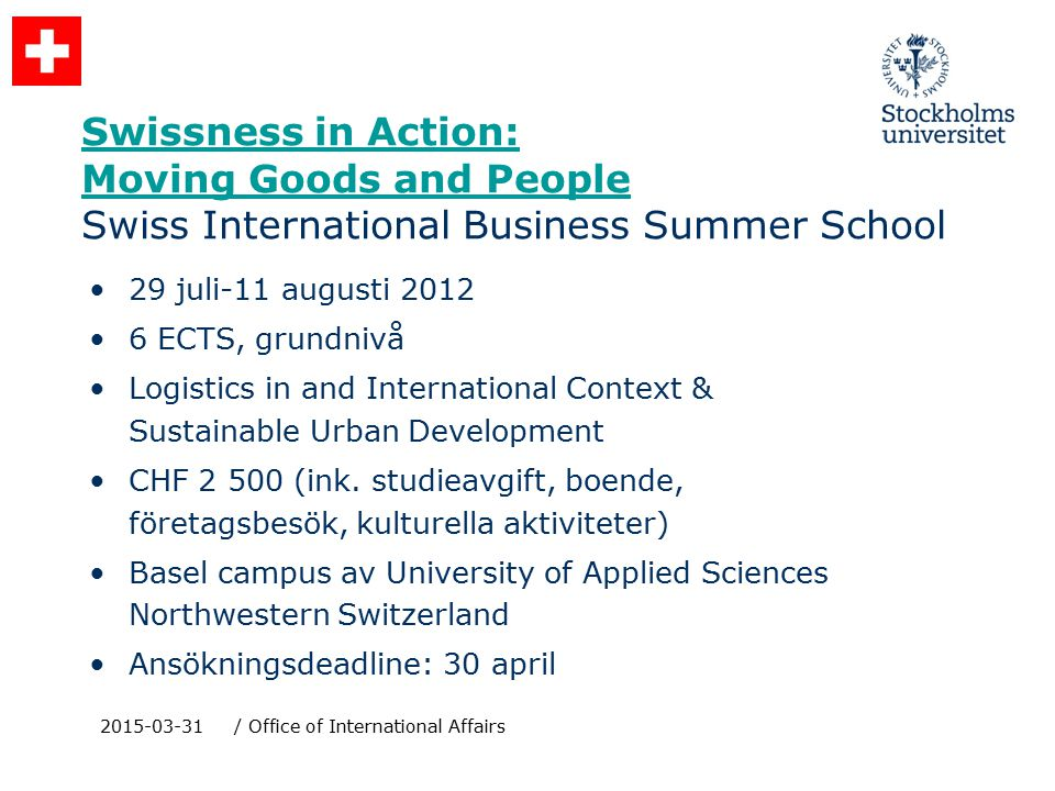 Swissness in Action: Moving Goods and People Swissness in Action: Moving Goods and People Swiss International Business Summer School 29 juli-11 augusti 2012 6 ECTS, grundnivå Logistics in and International Context & Sustainable Urban Development CHF 2 500 (ink.