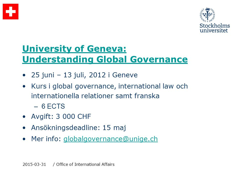 University of Geneva: Understanding Global Governance 25 juni – 13 juli, 2012 i Geneve Kurs i global governance, international law och internationella relationer samt franska –6 ECTS Avgift: 3 000 CHF Ansökningsdeadline: 15 maj Mer info: globalgovernance@unige.chglobalgovernance@unige.ch 2015-03-31/ Office of International Affairs