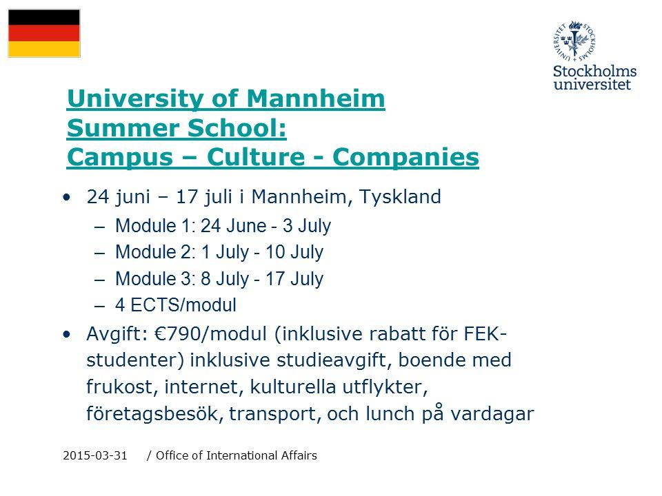 University of Mannheim Summer School: Campus – Culture - Companies 24 juni – 17 juli i Mannheim, Tyskland –Module 1: 24 June - 3 July –Module 2: 1 July - 10 July –Module 3: 8 July - 17 July –4 ECTS/modul Avgift: €790/modul (inklusive rabatt för FEK- studenter) inklusive studieavgift, boende med frukost, internet, kulturella utflykter, företagsbesök, transport, och lunch på vardagar 2015-03-31/ Office of International Affairs