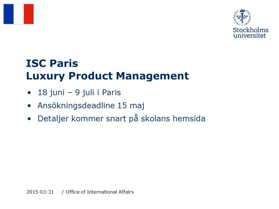 ISC Paris Luxury Product Management 18 juni – 9 juli i Paris Ansökningsdeadline 15 maj Detaljer kommer snart på skolans hemsida 2015-03-31/ Office of International Affairs