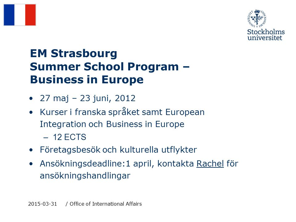 EM Strasbourg Summer School Program – Business in Europe 27 maj – 23 juni, 2012 Kurser i franska språket samt European Integration och Business in Europe –12 ECTS Företagsbesök och kulturella utflykter Ansökningsdeadline:1 april, kontakta Rachel för ansökningshandlingar 2015-03-31/ Office of International Affairs