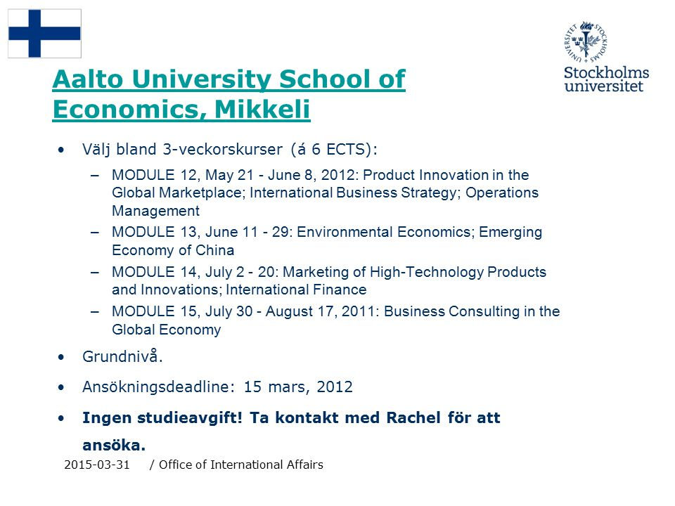 Aalto University School of Economics, Mikkeli Välj bland 3-veckorskurser (á 6 ECTS): –MODULE 12, May 21 - June 8, 2012: Product Innovation in the Global Marketplace; International Business Strategy; Operations Management –MODULE 13, June 11 - 29: Environmental Economics; Emerging Economy of China –MODULE 14, July 2 - 20: Marketing of High-Technology Products and Innovations; International Finance –MODULE 15, July 30 - August 17, 2011: Business Consulting in the Global Economy Grundnivå.