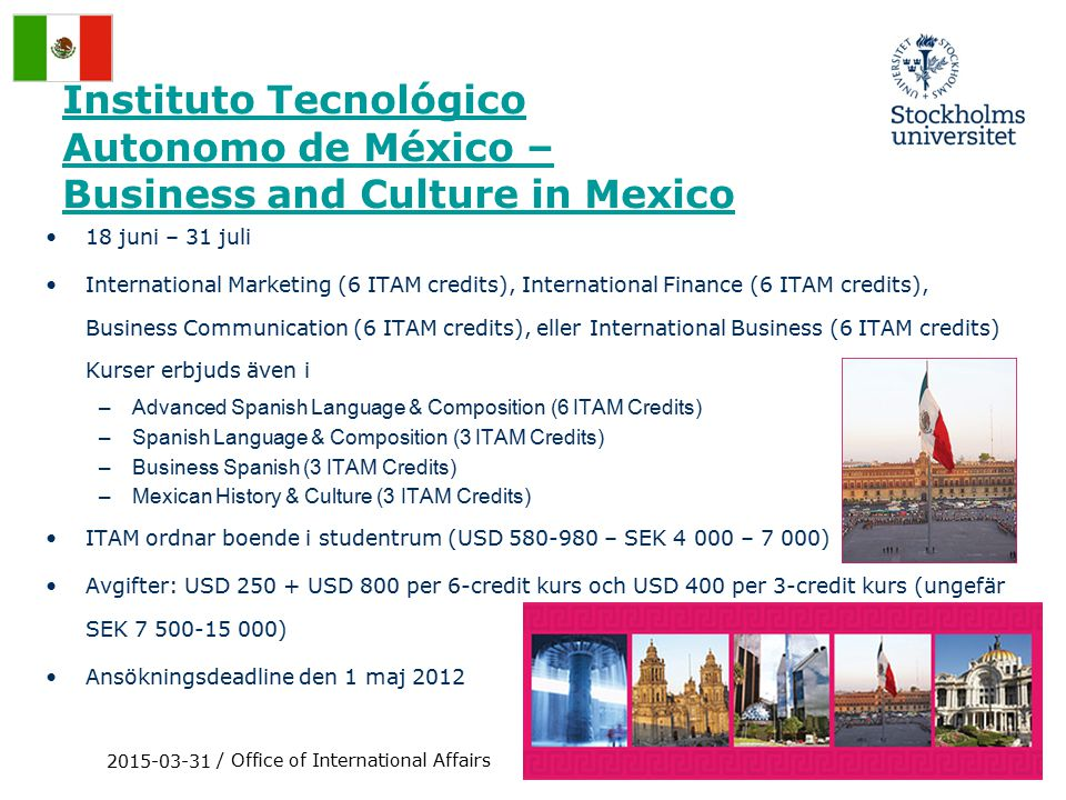 Instituto Tecnológico Autonomo de México – Business and Culture in Mexico 18 juni – 31 juli International Marketing (6 ITAM credits), International Finance (6 ITAM credits), Business Communication (6 ITAM credits), eller International Business (6 ITAM credits) Kurser erbjuds även i –Advanced Spanish Language & Composition (6 ITAM Credits) –Spanish Language & Composition (3 ITAM Credits) –Business Spanish (3 ITAM Credits) –Mexican History & Culture (3 ITAM Credits) ITAM ordnar boende i studentrum (USD 580-980 – SEK 4 000 – 7 000) Avgifter: USD 250 + USD 800 per 6-credit kurs och USD 400 per 3-credit kurs (ungefär SEK 7 500-15 000) Ansökningsdeadline den 1 maj 2012 2015-03-31 / Office of International Affairs