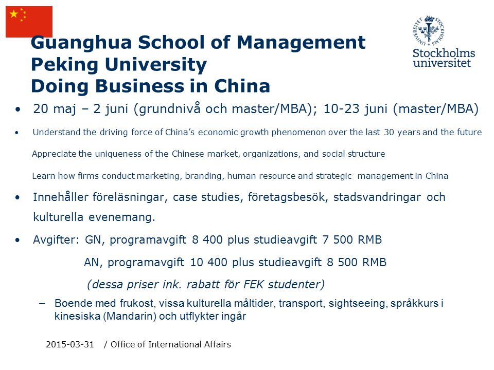 Guanghua School of Management Peking University Doing Business in China 20 maj – 2 juni (grundnivå och master/MBA); 10-23 juni (master/MBA) Understand the driving force of China's economic growth phenomenon over the last 30 years and the future Appreciate the uniqueness of the Chinese market, organizations, and social structure Learn how firms conduct marketing, branding, human resource and strategic management in China Innehåller föreläsningar, case studies, företagsbesök, stadsvandringar och kulturella evenemang.