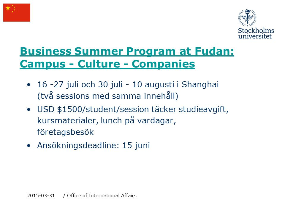 Business Summer Program at Fudan: Campus - Culture - Companies 16 -27 juli och 30 juli - 10 augusti i Shanghai (två sessions med samma innehåll) USD $1500/student/session täcker studieavgift, kursmaterialer, lunch på vardagar, företagsbesök Ansökningsdeadline: 15 juni 2015-03-31/ Office of International Affairs