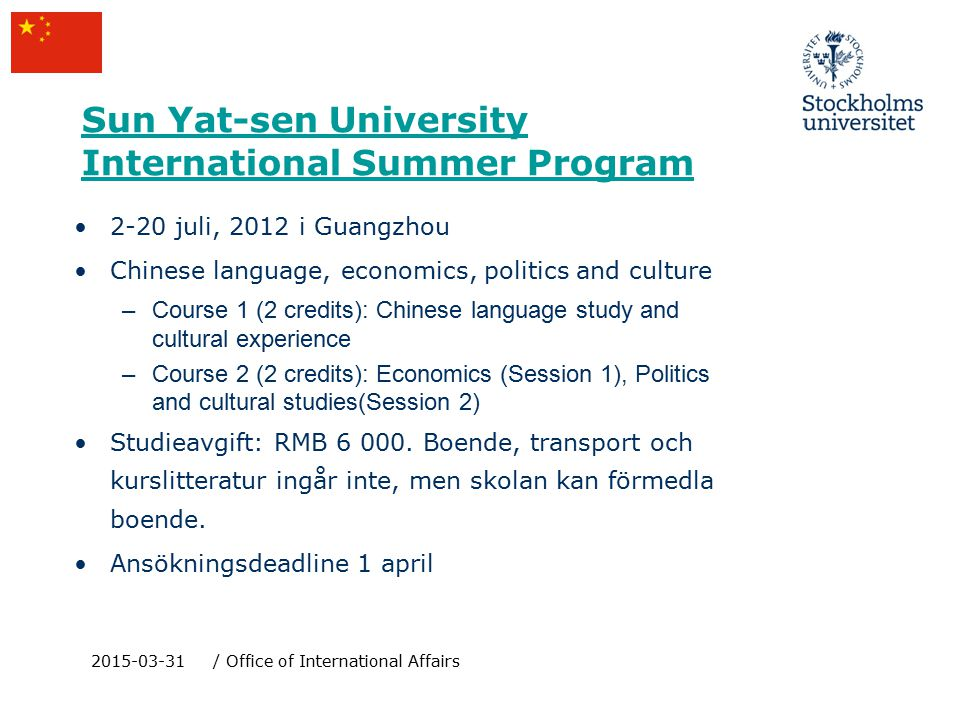 Sun Yat-sen University International Summer Program 2015-03-31/ Office of International Affairs 2-20 juli, 2012 i Guangzhou Chinese language, economics, politics and culture –Course 1 (2 credits): Chinese language study and cultural experience –Course 2 (2 credits): Economics (Session 1), Politics and cultural studies(Session 2) Studieavgift: RMB 6 000.