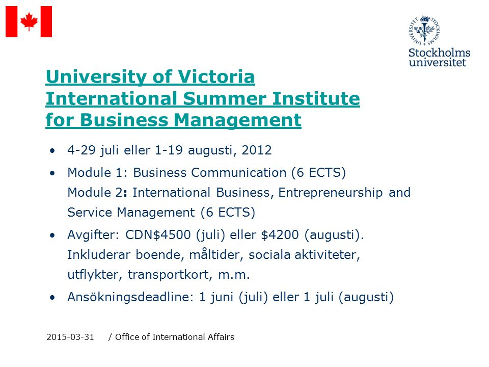 University of Victoria International Summer Institute for Business Management 4-29 juli eller 1-19 augusti, 2012 Module 1: Business Communication (6 ECTS) Module 2: International Business, Entrepreneurship and Service Management (6 ECTS) Avgifter: CDN$4500 (juli) eller $4200 (augusti).