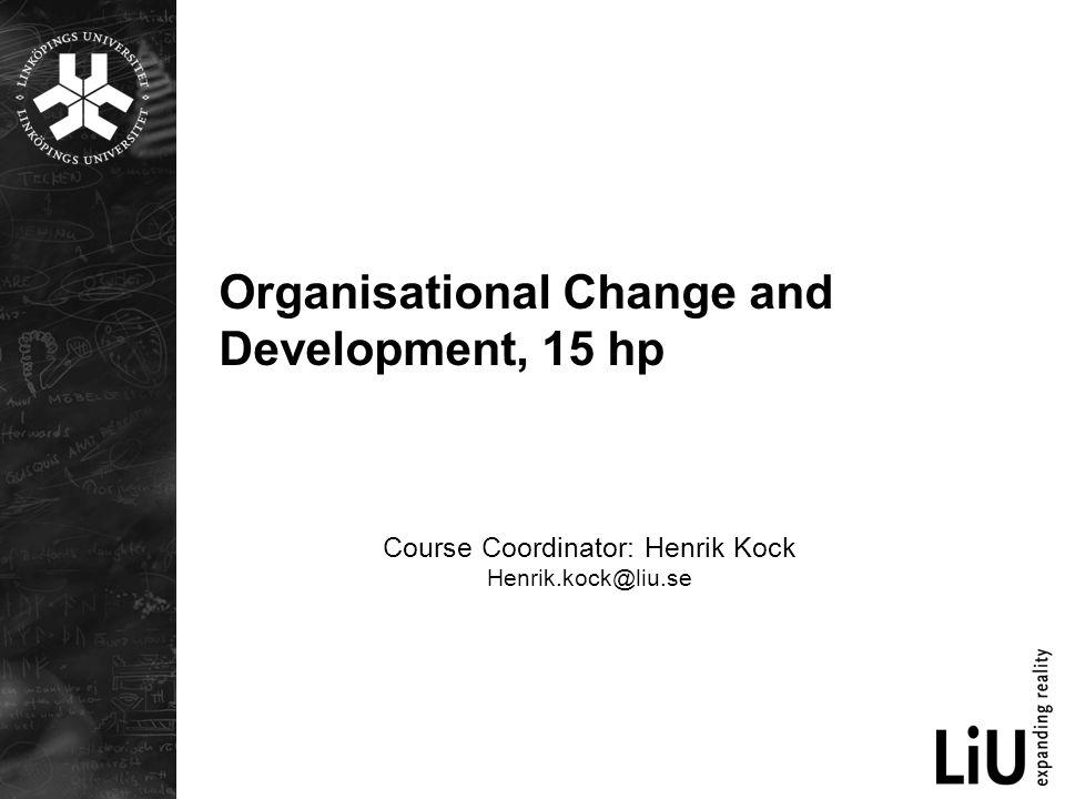 Organisational Change and Development, 15 hp Course Coordinator: Henrik Kock Henrik.kock@liu.se