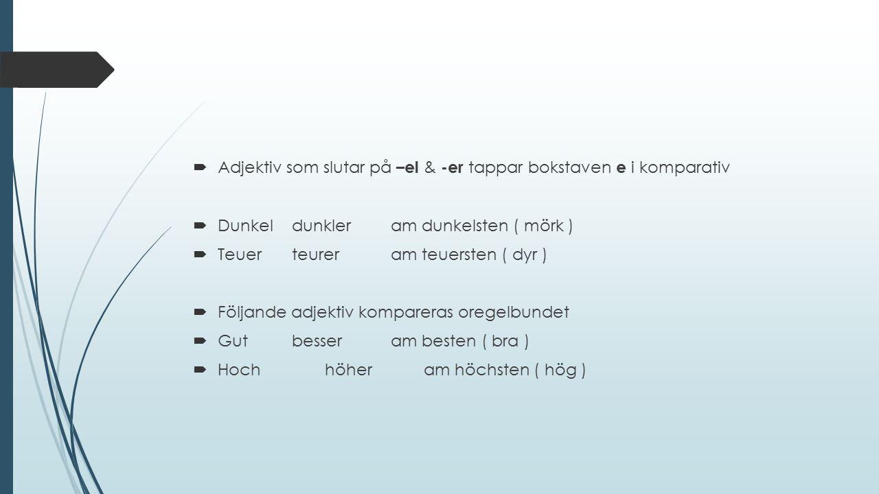  Adjektiv som slutar på –el & -er tappar bokstaven e i komparativ  Dunkeldunkleram dunkelsten ( mörk )  Teuerteureram teuersten ( dyr )  Följande