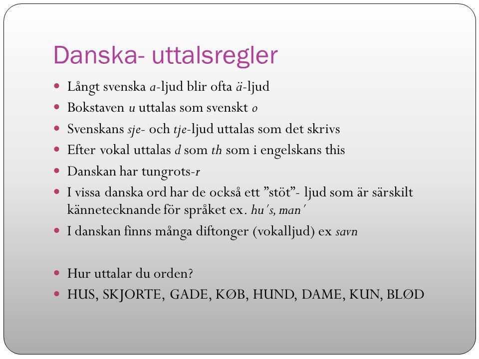 Danska- uttalsregler Långt svenska a-ljud blir ofta ä-ljud Bokstaven u uttalas som svenskt o Svenskans sje- och tje-ljud uttalas som det skrivs Efter