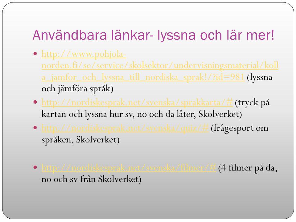 Användbara länkar- lyssna och lär mer! http://www.pohjola- norden.fi/se/service/skolsektor/undervisningsmaterial/koll a_jamfor_och_lyssna_till_nordisk