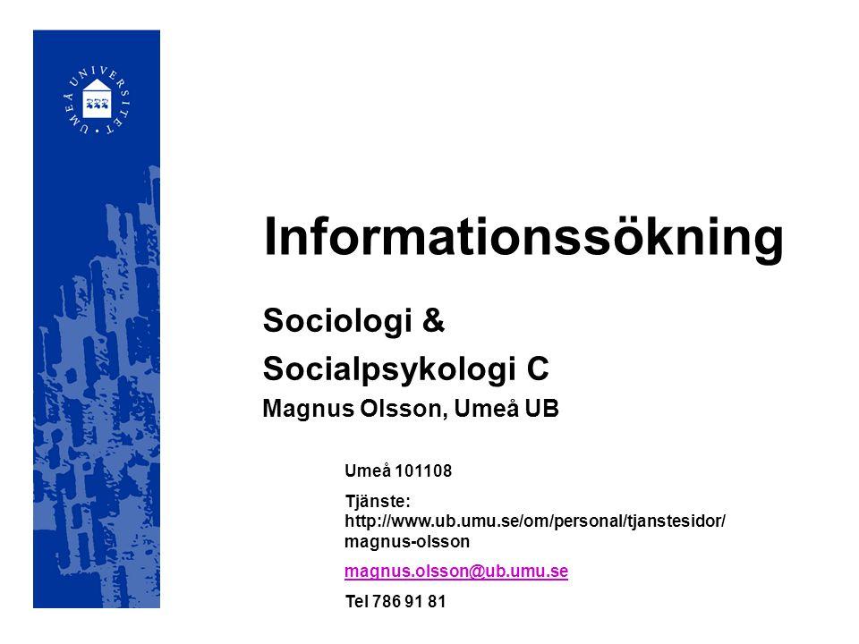 Informationssökning Sociologi & Socialpsykologi C Magnus Olsson, Umeå UB Umeå 101108 Tjänste: http://www.ub.umu.se/om/personal/tjanstesidor/ magnus-ol