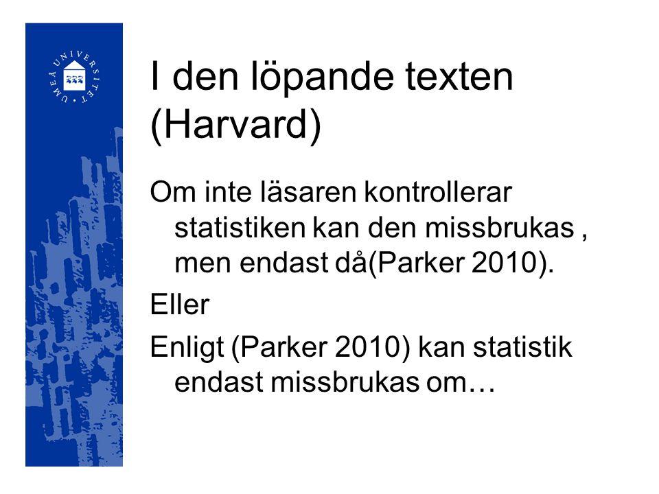 I den löpande texten (Harvard) Om inte läsaren kontrollerar statistiken kan den missbrukas, men endast då(Parker 2010). Eller Enligt (Parker 2010) kan
