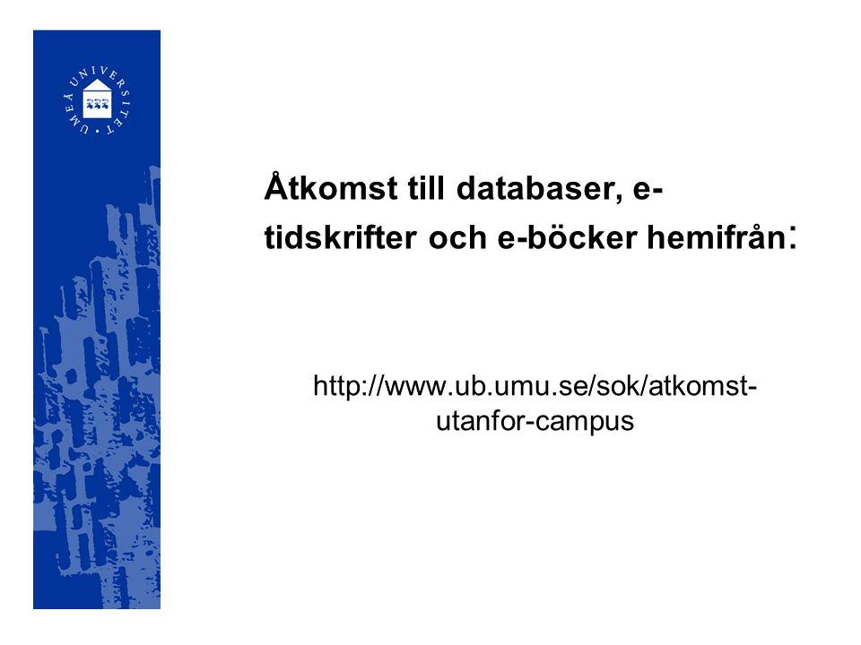 Åtkomst till databaser, e- tidskrifter och e-böcker hemifrån : http://www.ub.umu.se/sok/atkomst- utanfor-campus