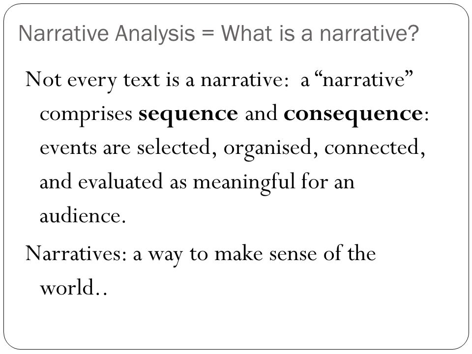 "Narrative Analysis = What is a narrative? Not every text is a narrative: a ""narrative"" comprises sequence and consequence: events are selected, organi"