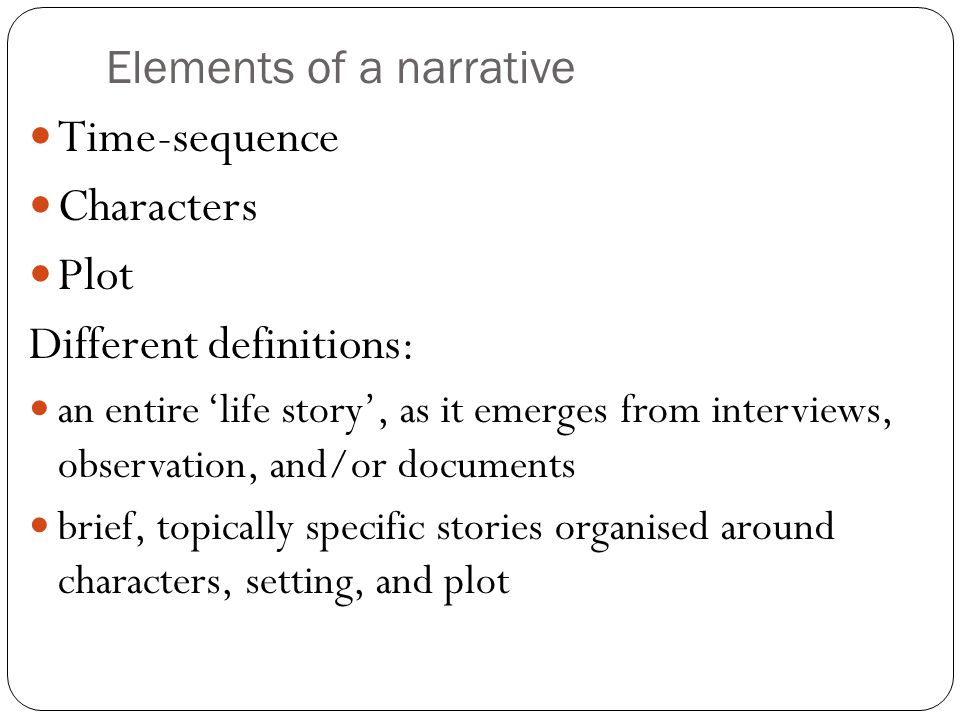 Elements of a narrative Time-sequence Characters Plot Different definitions: an entire 'life story', as it emerges from interviews, observation, and/o