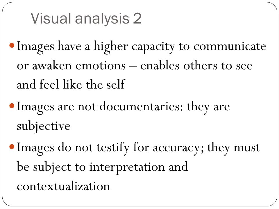 Visual analysis 2 Images have a higher capacity to communicate or awaken emotions – enables others to see and feel like the self Images are not documentaries: they are subjective Images do not testify for accuracy; they must be subject to interpretation and contextualization
