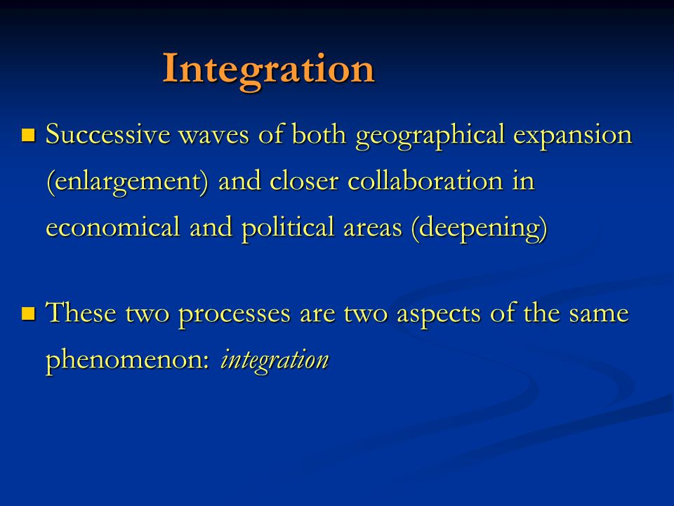 Integration Successive waves of both geographical expansion (enlargement) and closer collaboration in economical and political areas (deepening) Successive waves of both geographical expansion (enlargement) and closer collaboration in economical and political areas (deepening) These two processes are two aspects of the same phenomenon: integration These two processes are two aspects of the same phenomenon: integration